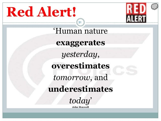 31 'Human nature exaggerates yesterday, overestimates tomorrow, and underestimates today' John Maxwell Red Alert!