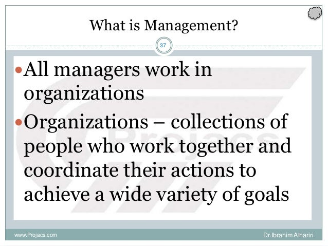 37 What is Management? All managers work in organizations Organizations – collections of people who work together and co...