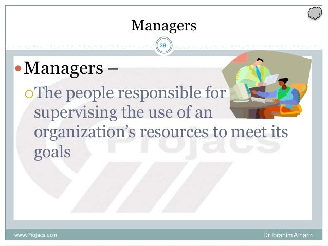 39 Managers Managers – The people responsible for supervising the use of an organization's resources to meet its goals w...