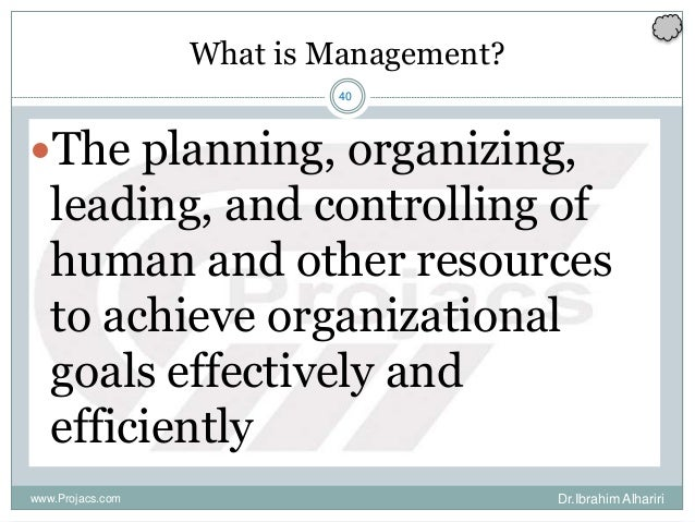 40 What is Management? The planning, organizing, leading, and controlling of human and other resources to achieve organiz...
