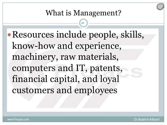41 What is Management? Resources include people, skills, know-how and experience, machinery, raw materials, computers and...