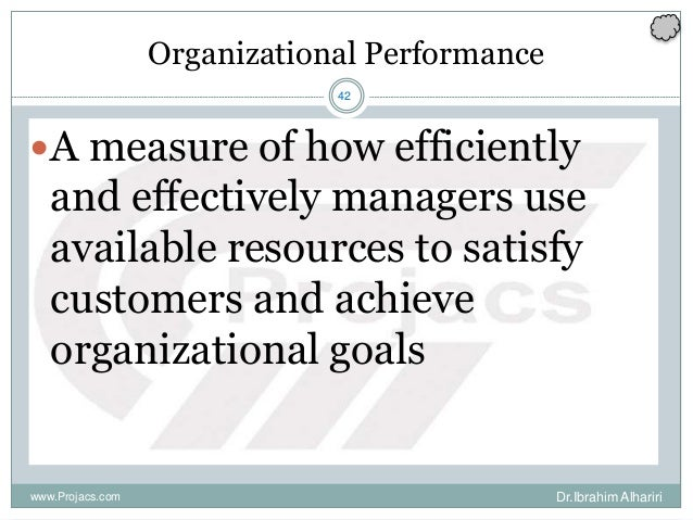 42 Organizational Performance A measure of how efficiently and effectively managers use available resources to satisfy cu...