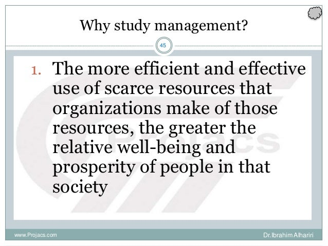 45 Why study management? 1. The more efficient and effective use of scarce resources that organizations make of those reso...