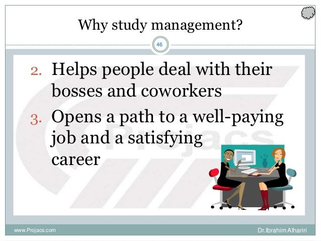 46 Why study management? 2. Helps people deal with their bosses and coworkers 3. Opens a path to a well-paying job and a s...