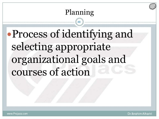 49 Planning Process of identifying and selecting appropriate organizational goals and courses of action Dr.Ibrahim Alhari...