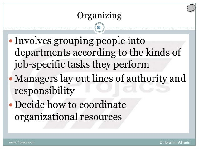 53 Organizing Involves grouping people into departments according to the kinds of job-specific tasks they perform Manage...