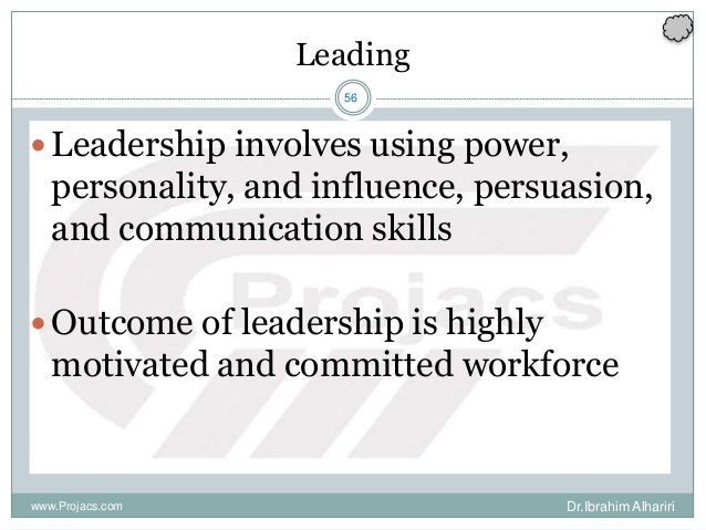 56 Leading Leadership involves using power, personality, and influence, persuasion, and communication skills Outcome of ...