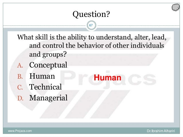 67 Question? What skill is the ability to understand, alter, lead, and control the behavior of other individuals and group...