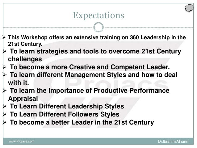Expectations  This Workshop offers an extensive training on 360 Leadership in the 21st Century.  To learn strategies and...