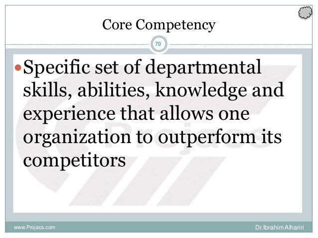 70 Core Competency Specific set of departmental skills, abilities, knowledge and experience that allows one organization ...