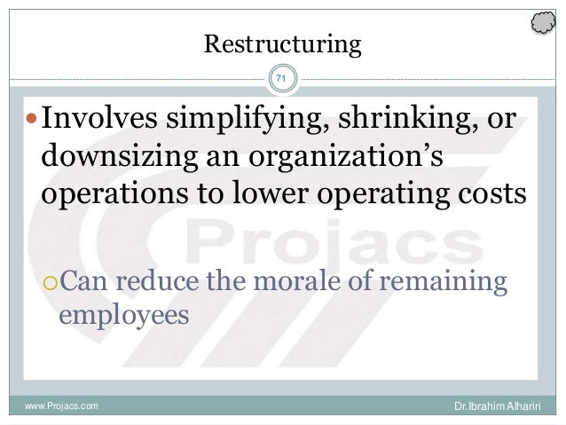 71 Restructuring Involves simplifying, shrinking, or downsizing an organization's operations to lower operating costs Ca...