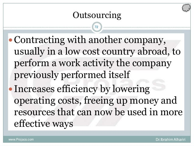 72 Outsourcing Contracting with another company, usually in a low cost country abroad, to perform a work activity the com...