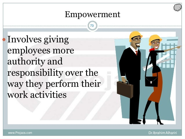 73 Empowerment Dr.Ibrahim Alhaririwww.Projacs.com Involves giving employees more authority and responsibility over the wa...