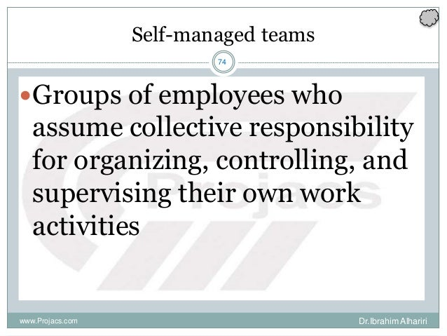 74 Self-managed teams Groups of employees who assume collective responsibility for organizing, controlling, and supervisi...