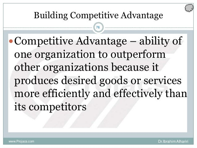 76 Building Competitive Advantage Competitive Advantage – ability of one organization to outperform other organizations b...