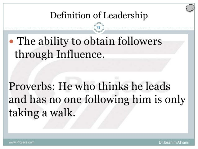 78 Definition of Leadership  The ability to obtain followers through Influence. Proverbs: He who thinks he leads and has ...