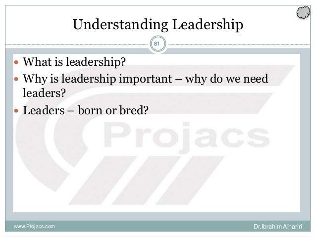 81 Understanding Leadership  What is leadership?  Why is leadership important – why do we need leaders?  Leaders – born...