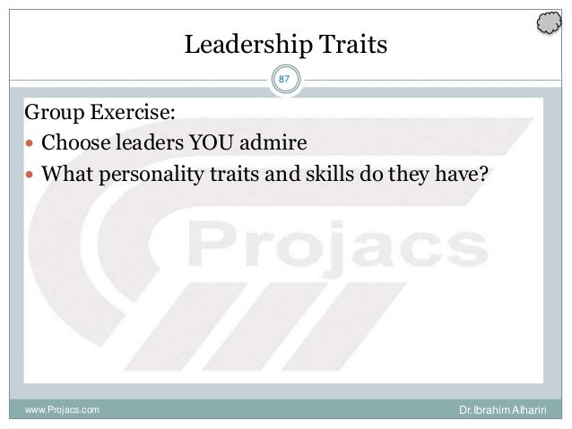87 Leadership Traits Group Exercise:  Choose leaders YOU admire  What personality traits and skills do they have? www.Pr...