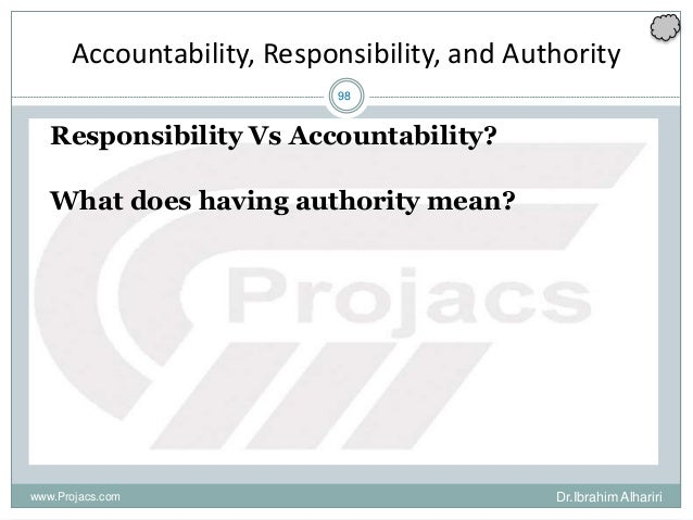 98 Accountability, Responsibility, and Authority Responsibility Vs Accountability? What does having authority mean? www.Pr...
