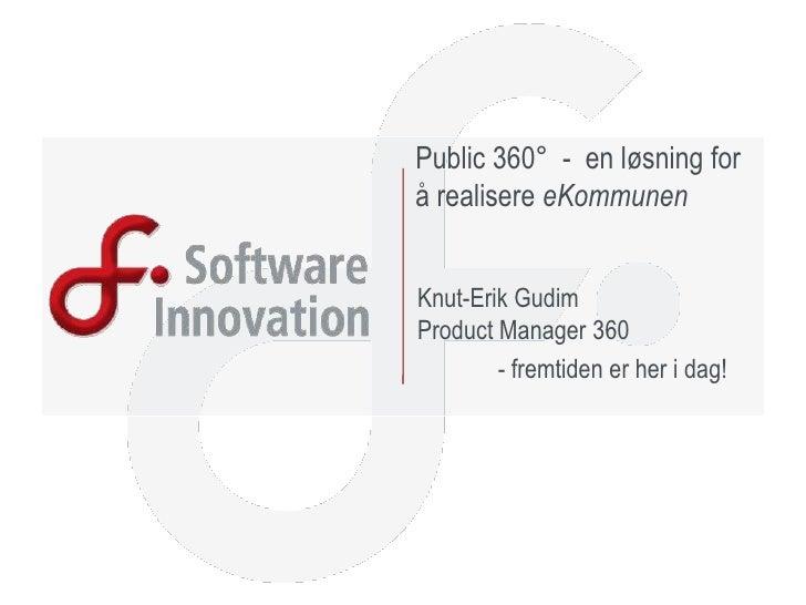 Public 360°  -  en løsning for å realisere eKommunen<br />Knut-Erik GudimProduct Manager 360<br /> - fremtiden er her i d...