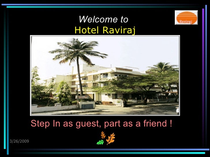 Welcome to   Hotel Raviraj 3/26/2009 Step In as guest, part as a friend !