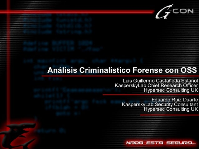 Análisis Criminalístico Forense con OSS Luis Guillermo Castañeda Estañol KasperskyLab Chief Research Officer Hypersec Cons...