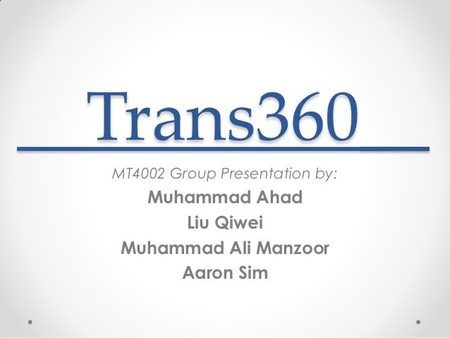 Trans360__MT4002 Group Presentation by:   Muhammad Ahad      Liu Qiwei Muhammad Ali Manzoor      Aaron Sim