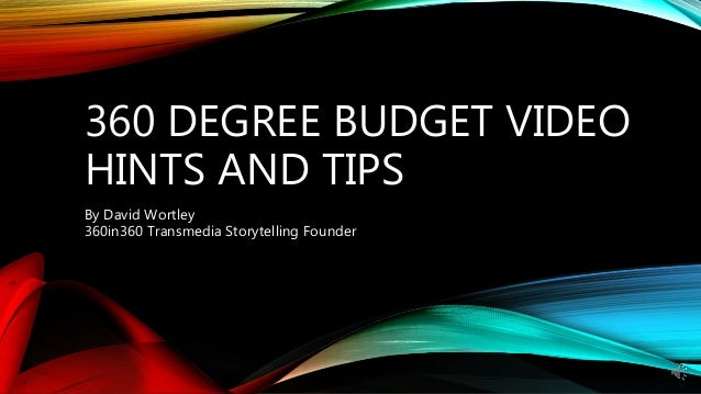 360 DEGREE BUDGET VIDEO HINTS AND TIPS By David Wortley 360in360 Transmedia Storytelling Founder