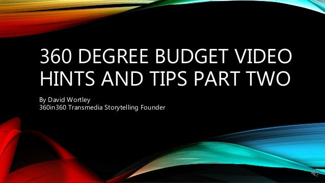 360 DEGREE BUDGET VIDEO HINTS AND TIPS PART TWO By David Wortley 360in360 Transmedia Storytelling Founder