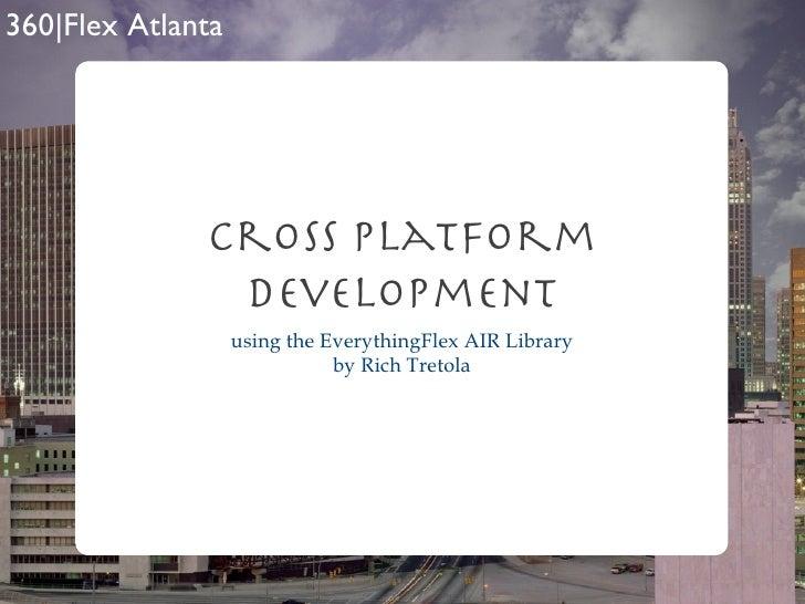 Cross Platform Development <ul><li>using the EverythingFlex AIR Library </li></ul><ul><li>by Rich Tretola </li></ul>