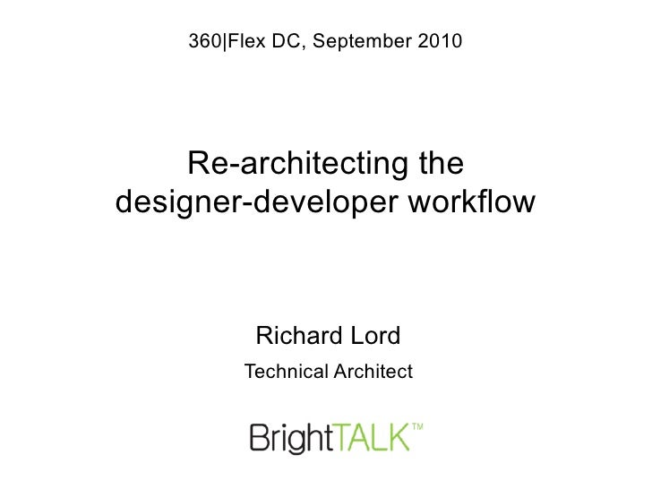 LFPUG, July 2010             Re-architecting the    designer-developer workflow   Richard Lord                    twitter.c...