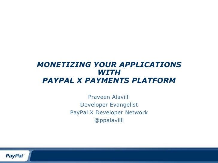 Monetizing your ApplicationswithPayPal X Payments Platform<br />Praveen Alavilli<br />Developer Evangelist<br />PayPal X D...