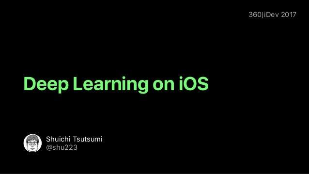 360|iDev 2017 Shuichi Tsutsumi @shu223 Deep Learning on iOS