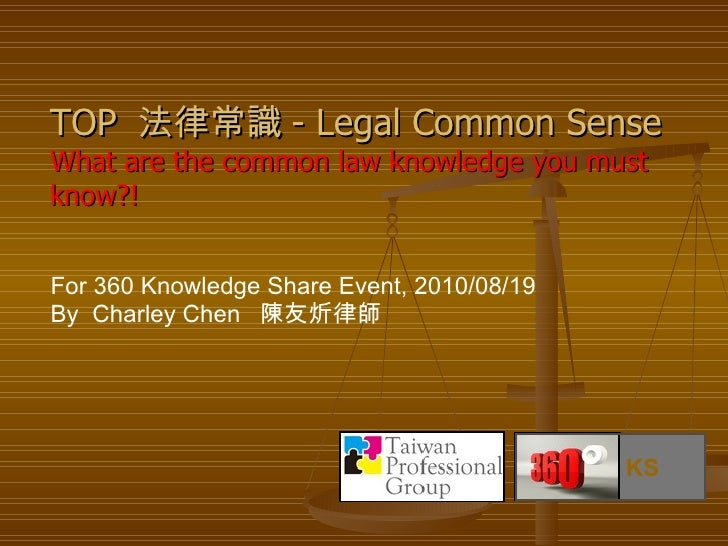 For 360 Knowledge Share Event, 2010/08/19 By  Charley Chen  陳友炘律師  TOP  法律常識 - Legal Common Sense What are the common law ...