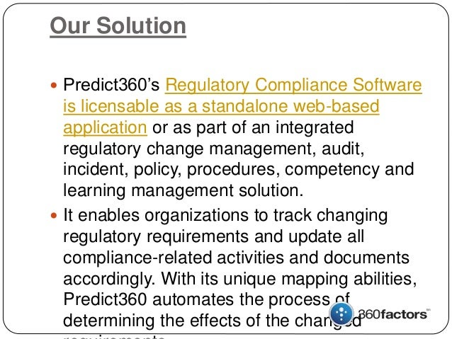 Our Solution  Predict360's Regulatory Compliance Software is licensable as a standalone web-based application or as part ...