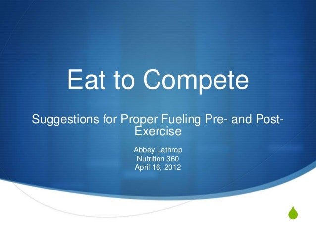 Eat to CompeteSuggestions for Proper Fueling Pre- and Post-                  Exercise                  Abbey Lathrop      ...