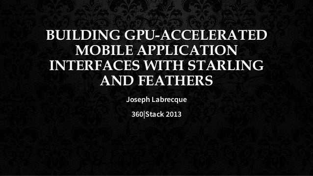 BUILDING GPU-ACCELERATED MOBILE APPLICATION INTERFACES WITH STARLING AND FEATHERS Joseph Labrecque 360|Stack 2013