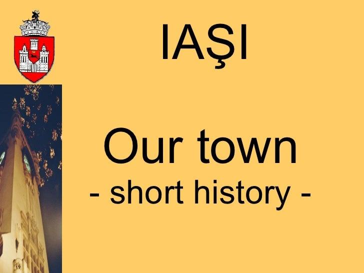 Our town -  short history  - IAŞI