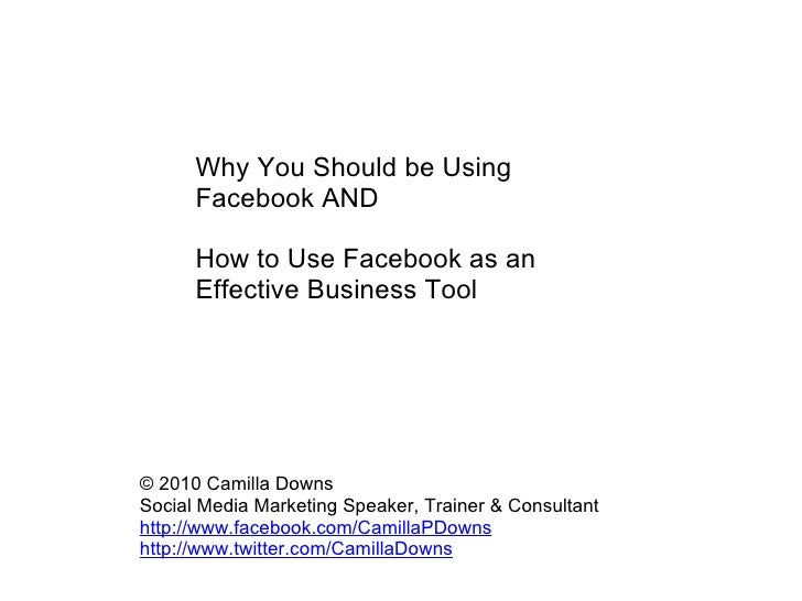 Why You Should be Using Facebook AND  How to Use Facebook as an Effective Business Tool  © 2010 Camilla Downs Social Me...