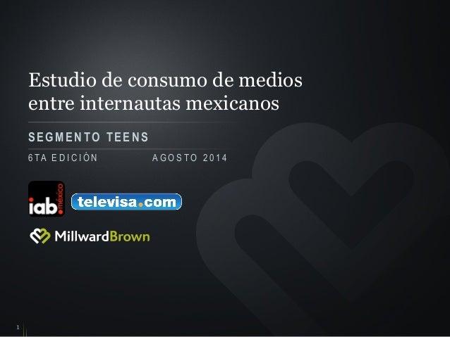 Estudio de consumo de medios entre internautas mexicanos SEGMENTO TEENS 1 6 TA E D I C I Ó N A G O S T O 2 0 1 4