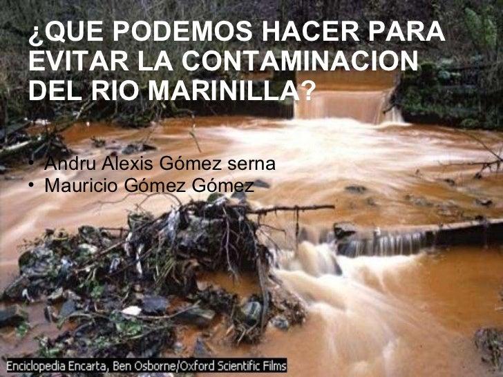 ¿QUE PODEMOS HACER PARA EVITAR LA CONTAMINACION DEL RIO MARINILLA? <ul><ul><li>Andru Alexis Gómez serna  </li></ul></ul><u...