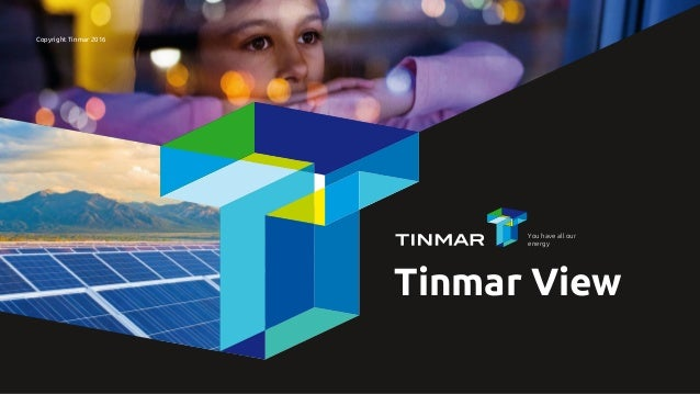 Copyright Tinmar 2016 Tinmar View You have all our energy