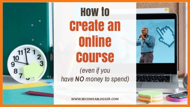 How to Create an Online Course (even if you have NO money to spend) WWW.BECOMEABLOGGER.COM
