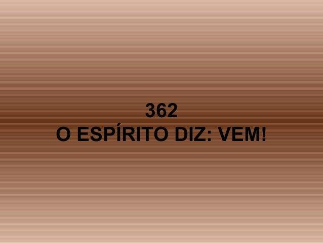 362 O ESPÍRITO DIZ: VEM!