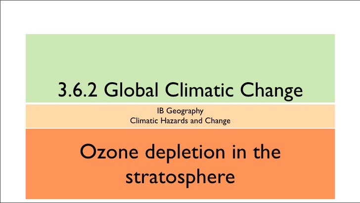 3.6.2 Global Climatic Change                 IB Geography         Climatic Hazards and Change      Ozone depletion in the ...