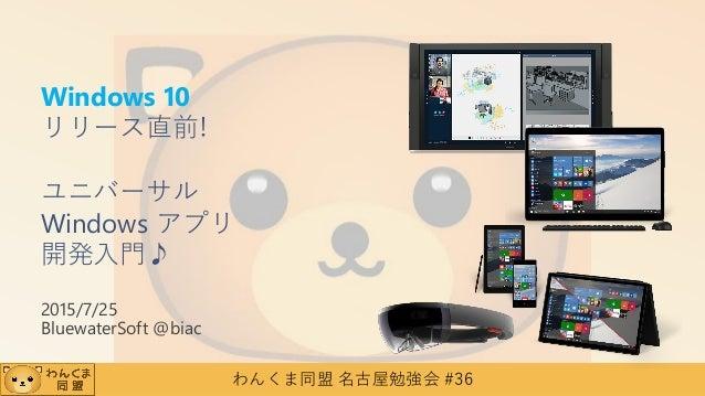 わんくま同盟 名古屋勉強会 #36 Windows 10 リリース直前! ユニバーサル Windows アプリ 開発入門♪ 2015/7/25 BluewaterSoft @biac