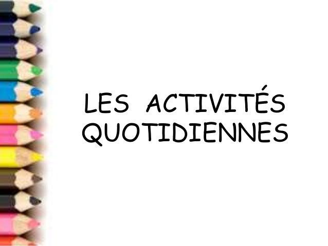 LES ACTIVITES DE LA JOURNÉELES ACTIVITÉS QUOTIDIENNES