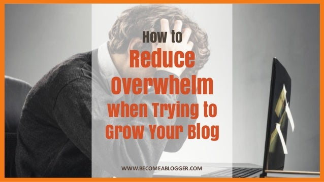 How to Reduce Overwhelm when Trying to Grow Your Blog WWW.BECOMEABLOGGER.COM