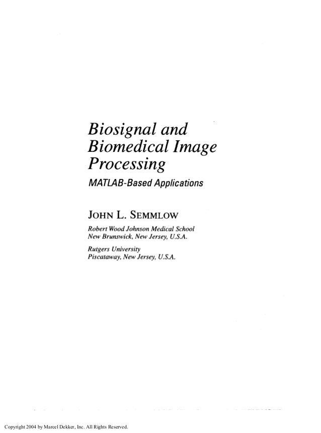 Biosignal and Biomedical Image Processing MATLAB-Based Applications JOHN L. SEMMLOW Robert WoodJohnson Medical School New ...