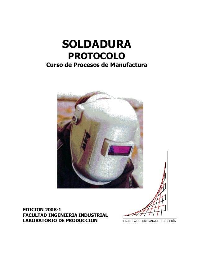 SOLDADURA PROTOCOLO Curso de Procesos de Manufactura  EDICION 2008-1 FACULTAD INGENIERIA INDUSTRIAL LABORATORIO DE PRODUCC...